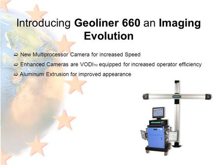 Introducing Geoliner 660 an Imaging Evolution  New Multiprocessor Camera for increased Speed  Enhanced Cameras are VODI TM equipped for increased operator.
