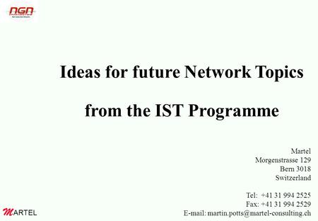 ARTEL M Ideas for future Network Topics from the IST Programme Martel Morgenstrasse 129 Bern 3018 Switzerland Tel: +41 31 994 2525 Fax: +41 31 994 2529.