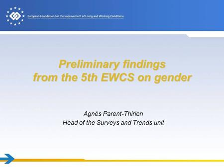 Preliminary findings from the 5th EWCS on gender Agnès Parent-Thirion Head of the Surveys and Trends unit.