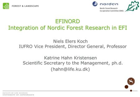 EFINORD Integration of Nordic Forest Research in EFI Niels Elers Koch IUFRO Vice President, Director General, Professor Katrine Hahn Kristensen Scientific.
