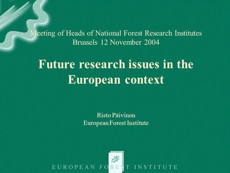 Meeting of Heads of National Forest Research Institutes Brussels 12 November 2004 Future research issues in the European context Risto Päivinen European.