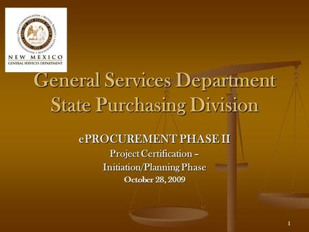 1 General Services Department State Purchasing Division ePROCUREMENT PHASE II Project Certification – Initiation/Planning Phase October 28, 2009.