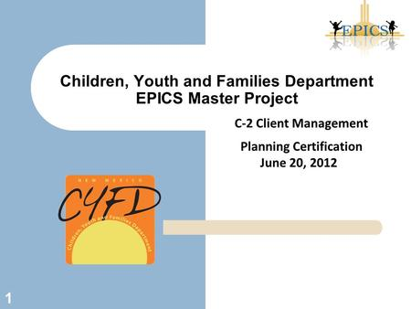 Children, Youth and Families Department EPICS Master Project 1 C-2 Client Management Planning Certification June 20, 2012.