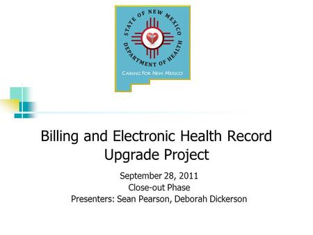 Billing and Electronic Health Record Upgrade Project September 28, 2011 Close-out Phase Presenters: Sean Pearson, Deborah Dickerson.