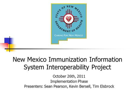 New Mexico Immunization Information System Interoperability Project October 26th, 2011 Implementation Phase Presenters: Sean Pearson, Kevin Bersell, Tim.