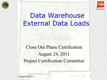 Data Warehouse External Data Loads Close Out Phase Certification August 24, 2011 Project Certification Committee August 24, 2011 1.