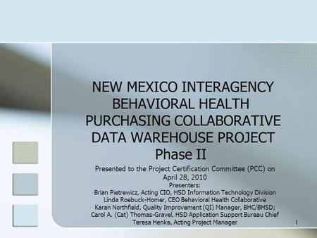 1 NEW MEXICO INTERAGENCY BEHAVIORAL HEALTH PURCHASING COLLABORATIVE DATA WAREHOUSE PROJECT Phase II Presented to the Project Certification Committee (PCC)