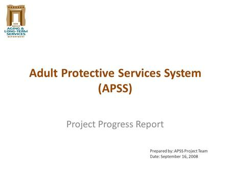 Adult Protective Services System (APSS) Project Progress Report Prepared by: APSS Project Team Date: September 16, 2008.