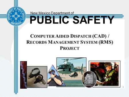 1 New Mexico Department of PUBLIC SAFETY C OMPUTER A IDED D ISPATCH (CAD) / R ECORDS M ANAGEMENT S YSTEM (RMS) P ROJECT.