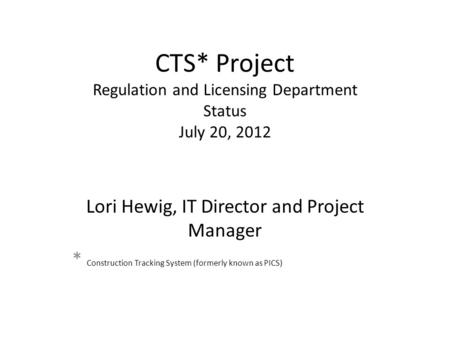 CTS* Project Regulation and Licensing Department Status July 20, 2012 Lori Hewig, IT Director and Project Manager * Construction Tracking System (formerly.
