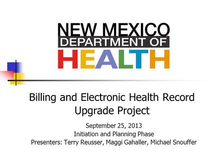 Billing and Electronic Health Record Upgrade Project September 25, 2013 Initiation and Planning Phase Presenters: Terry Reusser, Maggi Gahaller, Michael.
