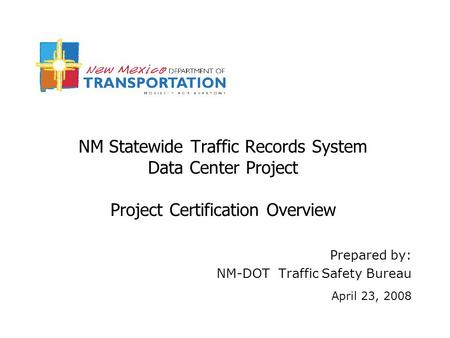 NM Statewide Traffic Records System Data Center Project Project Certification Overview Prepared by: NM-DOT Traffic Safety Bureau April 23, 2008.