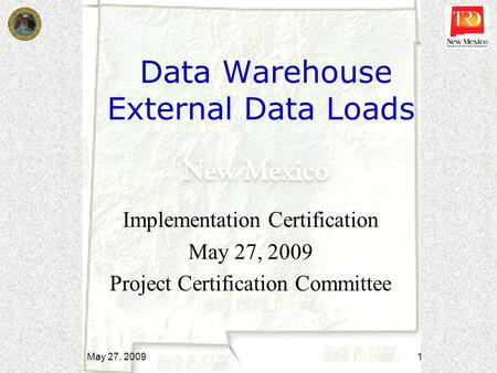 Data Warehouse External Data Loads Implementation Certification May 27, 2009 Project Certification Committee May 27, 2009 1.