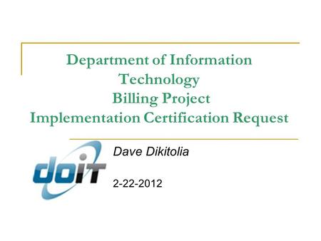 Department of Information Technology Billing Project Implementation Certification Request Dave Dikitolia 2-22-2012.