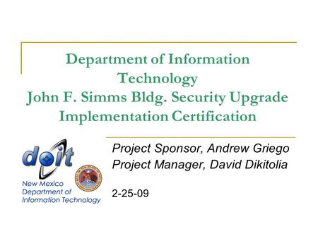 Department of Information Technology John F. Simms Bldg. Security Upgrade Implementation Certification Project Sponsor, Andrew Griego Project Manager,