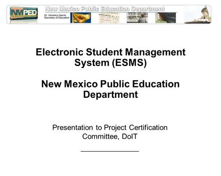 Electronic Student Management System (ESMS) New Mexico Public Education Department Presentation to Project Certification Committee, DoIT ______________.