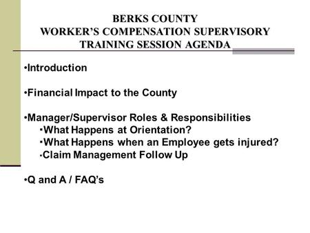 BERKS COUNTY WORKER'S COMPENSATION SUPERVISORY TRAINING SESSION AGENDA Introduction Financial Impact to the County Manager/Supervisor Roles & Responsibilities.