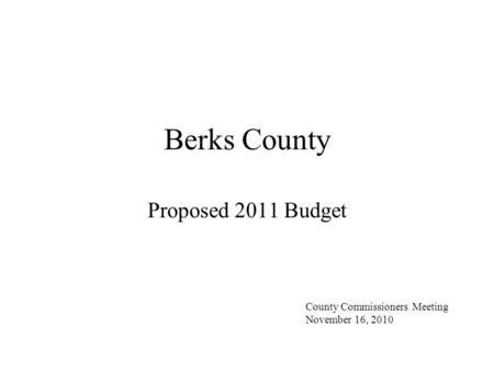 Berks County Proposed 2011 Budget County Commissioners Meeting November 16, 2010.
