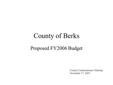 County of Berks Proposed FY2006 Budget County Commissioners Meeting November 17, 2005.