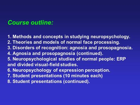 Course outline: 1. Methods and concepts in studying neuropsychology. 2. Theories and models of normal face processing. 3. Disorders of recognition: agnosia.