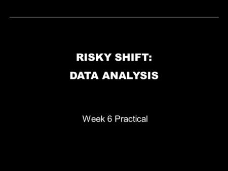 RISKY SHIFT: DATA ANALYSIS Week 6 Practical. WEEK 6 PRACTICALRISKY SHIFT WEEK 1 WEEK 2 WEEK 3 WEEK 4 WEEK 5 WEEK 6 WEEK 7 WEEK 8 WEEK 9 WEEK 10 LECTURE.