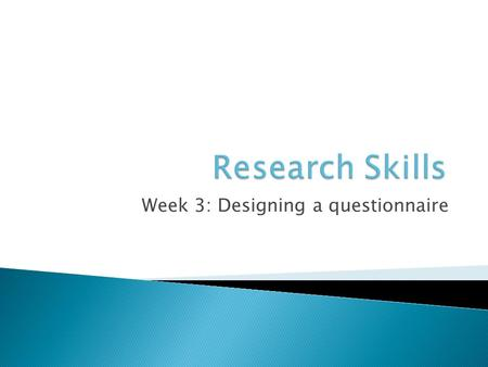 Week 3: Designing a questionnaire.  Decided on a subject area  Performed a literature search  Started to think about your research question and hypotheses.