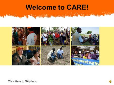 Welcome to CARE! Click Here to Skip Intro Welcome to CARE. You are an important addition to our organization of over 8,000 staff around the world. At.