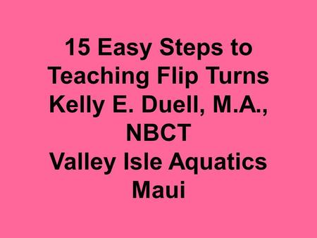 15 Easy Steps to Teaching Flip Turns Kelly E. Duell, M.A., NBCT Valley Isle Aquatics Maui.
