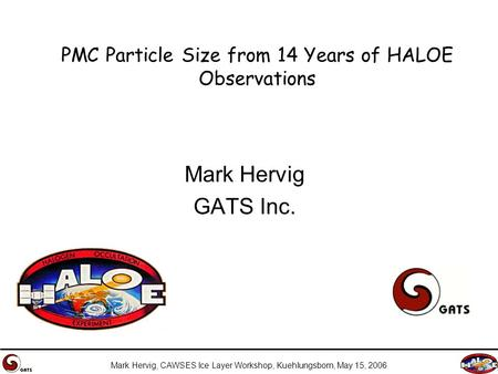 Mark Hervig, CAWSES Ice Layer Workshop, Kuehlungsborn, May 15, 2006 PMC Particle Size from 14 Years of HALOE Observations Mark Hervig GATS Inc.