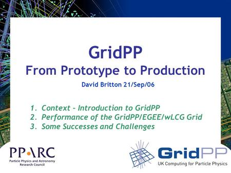 GridPP From Prototype to Production David Britton 21/Sep/06 1.Context – Introduction to GridPP 2.Performance of the GridPP/EGEE/wLCG Grid 3.Some Successes.