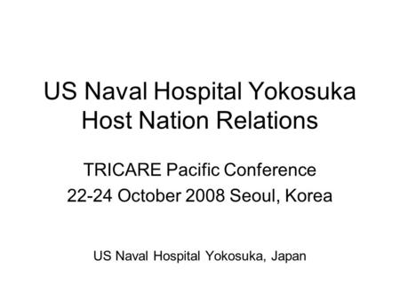 US Naval Hospital Yokosuka Host Nation Relations TRICARE Pacific Conference 22-24 October 2008 Seoul, Korea US Naval Hospital Yokosuka, Japan.