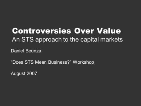 "Controversies Over Value An STS approach to the capital markets Daniel Beunza ""Does STS Mean Business?"" Workshop August 2007."