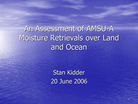 1 An Assessment of AMSU-A Moisture Retrievals over Land and Ocean Stan Kidder 20 June 2006.