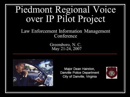Piedmont Regional Voice over IP Pilot Project Law Enforcement Information Management Conference Greensboro, N. C. May 21-24, 2007 Major Dean Hairston,