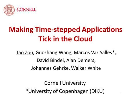 Making Time-stepped Applications Tick in the Cloud Tao Zou, Guozhang Wang, Marcos Vaz Salles*, David Bindel, Alan Demers, Johannes Gehrke, Walker White.