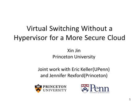 Virtual Switching Without a Hypervisor for a More Secure Cloud Xin Jin Princeton University Joint work with Eric Keller(UPenn) and Jennifer Rexford(Princeton)