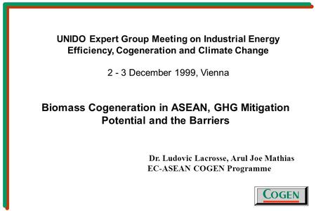 Biomass Cogeneration in ASEAN, GHG Mitigation Potential and the Barriers Dr. Ludovic Lacrosse, Arul Joe Mathias EC-ASEAN COGEN Programme UNIDO Expert Group.