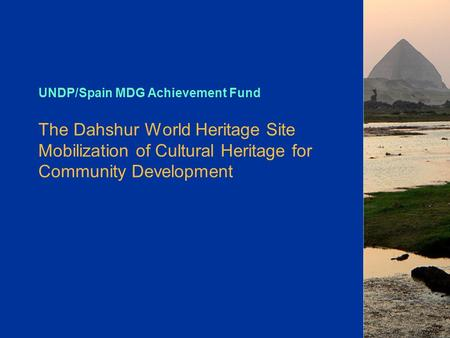 UNDP/Spain MDG Achievement Fund The Dahshur World Heritage Site Mobilization of Cultural Heritage for Community Development.