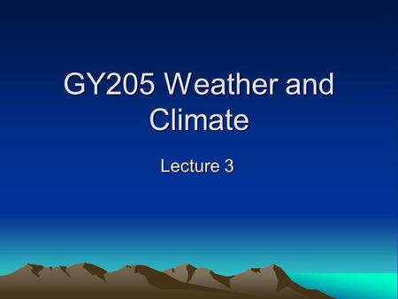 GY205 Weather and Climate Lecture 3.