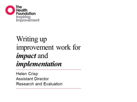 Writing up improvement work for impact and implementation Helen Crisp Assistant Director Research and Evaluation.