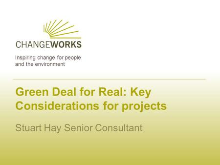 Inspiring change for people and the environment Green Deal for Real: Key Considerations for projects Stuart Hay Senior Consultant.