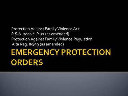 Protection Against Family Violence Act R.S.A. 2000 c. P-27 (as amended) Protection Against Family Violence Regulation Alta Reg. 80/99 (as amended)
