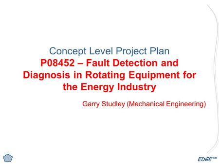 EDGE™ Concept Level <strong>Project</strong> Plan P08452 – Fault Detection and Diagnosis in Rotating Equipment for the Energy Industry Garry Studley (Mechanical <strong>Engineering</strong>)