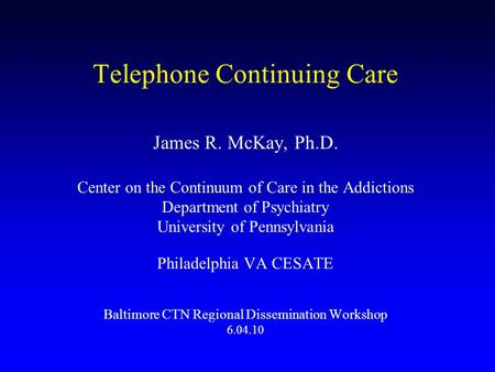 Telephone Continuing Care James R. McKay, Ph.D. Center on the Continuum of Care in the Addictions Department of Psychiatry University of Pennsylvania Philadelphia.