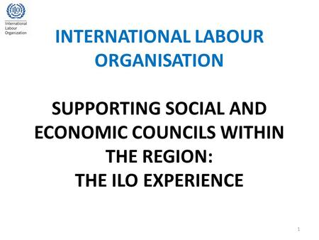 INTERNATIONAL LABOUR ORGANISATION SUPPORTING SOCIAL AND ECONOMIC COUNCILS WITHIN THE REGION: THE ILO EXPERIENCE 1.