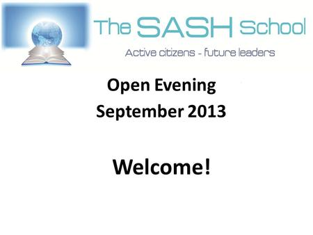Open Evening September 2013 Welcome!. Who are SASH? Paul McAteer, Slough & Eton CE School.