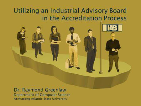 Utilizing an Industrial Advisory Board in the Accreditation Process Dr. Raymond Greenlaw Department of Computer Science Armstrong Atlantic State University.