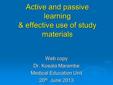 Active and passive learning & effective use of study materials Web copy Dr. Kosala Marambe Medical Education Unit 20 th June 2013.
