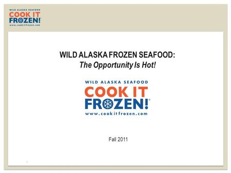 WILD ALASKA FROZEN SEAFOOD: The Opportunity Is Hot! Fall 2011 1.