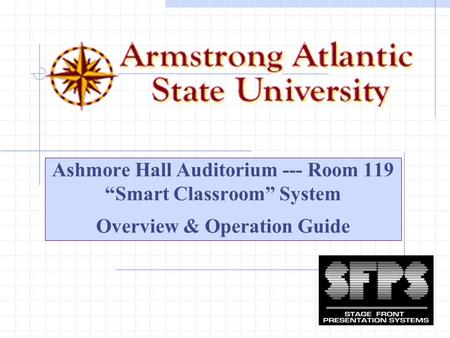 "Ashmore Hall Auditorium --- Room 119 ""Smart Classroom"" System Overview & Operation Guide."